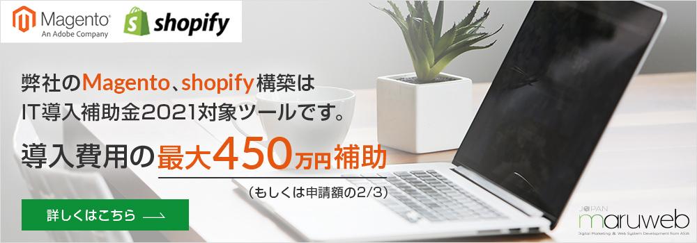弊社のMagento、shopify構築はIT導入補助金2021対象ツールです。導入費用の最大450万円補助(もしくは申請額の2/3)