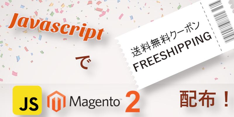 Magento 2スタイルJavascript 送料無料クーポン 配布
